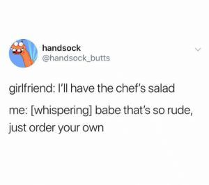 chefs: handsock  @handsock_butts  girlfriend: I'll have the chef's salad  me: [whisperingl babe that's so rude,  just order your own