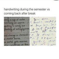the one on the left tho is that even handwritten - textpost textposts tumblr tumblrtextpost tumblrtextposts tumblrtext tumblrpost tumblrfunny funnytumblr funny meme memes: handwriting during the semester vs  coming back after break  iling a cup of water ph  lverizing an aspirin ph 1  esting  a candy bar  c  in  of nitroglycerin  t  ical change or chemical c  match burns. chem nn  e metal gets harmer.  condenses on the  r  o J S the one on the left tho is that even handwritten - textpost textposts tumblr tumblrtextpost tumblrtextposts tumblrtext tumblrpost tumblrfunny funnytumblr funny meme memes