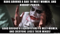 Imgur, Women, and Mind: HANG AROUND A BAR TO MEET WOMEN, AND  NOBODY PANICS.  HAND AROUND ALIQUOR STORE TO MEET WOMEN,  AND EVERYONE LOSES THEIR MINDS!  made on imgur Just Trying to Meet Unsociable Women