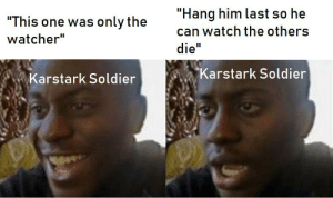 "Watch, The Others, and King: ""Hang him last so he  ""This one was only the  can watch the others  watcher""  die""  Karstark Soldier  Karstark Soldier King of da norf"