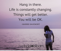 Everything is going to be alright. Okay?: Hang in there.  Life is constantly changing  Things will get better.  You will be OK  BARRIE DAVENORT  iveboldebloom Everything is going to be alright. Okay?