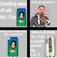 I needed to say this in the most unfunny way  J Cole is the diet Big KRIT: Hang on one minute.  off with  this J Cola  Whats this? whats underI knew it all along  this J Cola label?  The J Cola  is actuall  just Diet  Big  K.R.I.T I needed to say this in the most unfunny way  J Cole is the diet Big KRIT