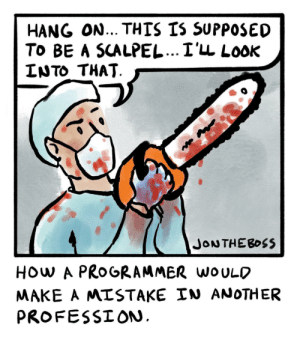 It's just a flesh wound [OC]: HANG ON... THIS IS SUPPOSED  To BE A SCALPEL...I'LL LooK  LNTO THAT  HOw A PROGRAMMER woULO  MAKE A MISTAKE IN ANOTHER  PROFESSION It's just a flesh wound [OC]