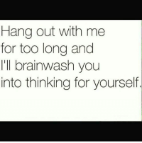 Memes, 🤖, and Brainwashing: Hang out with me  for too long and  'll brainwash you  into thinking for yourself. FRFR, or run off like most do. Lol