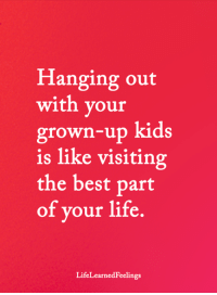 Life, Memes, and Best: Hanging out  with your  grown-up kids  is like visiting  the best part  of your life.  LifeLearnedFeelings <3
