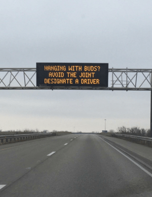 Legal marijuana puns, courtesy of the Illinois Dept of Transportation: HANGING WITH BUDS?  AVOID THE JOINT  DESIGNATE A DRIVER  XXX Legal marijuana puns, courtesy of the Illinois Dept of Transportation