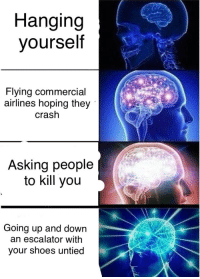 Hanging Yourself: Hanging  yourself  Flying Commercial  airlines hoping they  Crash  Asking people  to kill you  Going up and down  an escalator with  your shoes untied
