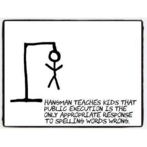 Kids, Public, and Words: HANGMAN TEACHES KIDS THAT  PUBLIC EXECUTION IS THE  ONLY APPROPRIATE RESPONSE  TO SPELING WORDS WRONG. I approve this message!