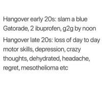 Crazy, G2g, and Gatorade: Hangover early 20s: slam a blue  Gatorade, 2 ibuprofen, g2g by noon  Hangover late 20s: loss of day to day  motor skills, depression, crazy  thoughts, dehydrated, headache,  regret, mesothelioma etc Etc, etc, etc...