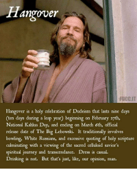 hangover: Hangover  FUCC.IT  Hangover is a holy celebration of Dudeism that lasts nine days  (ten days during a leap year) beginning on February 27th,  National Kahlua Day, and ending on March 6th, official  release date of The Big Lebowski. It traditionally involves  bowling, White Russians, and excessive quoting of holy scripture  culminating with a viewing of the sacred celluloid savior's  spiritual journey and transcendance. Dress is casual.  Drinking is not. But that's just, like, our opinion, man.