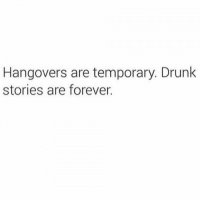 Drunk, Relationships, and Forever: Hangovers are temporary. Drunk  stories are forever.