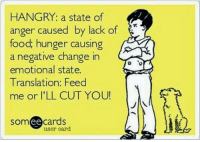 hangry: HANGRY: a state of  anger caused by lack of  food, hunger causing  a negative change in  emotional state.  Translation: Feed  me or I'LL CUT YOU!  somee cards  user card