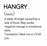 hangry: HANGRY  (noun)  A state of anger caused by a  lack of food. May evoke  negative change in emotional  state.  Translation: feed me or l'll kill  you.