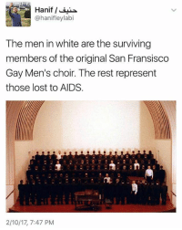 """Memes, 🤖, and Hiv: Hanif  @hanifleylabi  The men in white are the surviving  members of the original San Fransisco  Gay Men's choir. The rest represent  those lost to AIDS.  2/10/17, 7:47 PM 'Friendly reminder that """"We survived Reagan, we'll survive Trump"""" isn't a sentiment appreciated by most gay men.' remember mindful aids hiv Source: Dan Howard (Facebook)"""