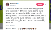 <p>Wholesome Hank Green</p>: Hank Green  @hankgreen  Following  I've had a wonderful time watching people l  love succeed in different ways. Some build  businesses, some raise kids, some care for  their parents, some care for themselves, some  make art, some build homes, some got rich,  some still struggle, and I am so impressed by  them all.  5:44 PM-4 Mar 2018  67 Retweets 446 Likes  钞士@孝虎 ⑥  :) <p>Wholesome Hank Green</p>