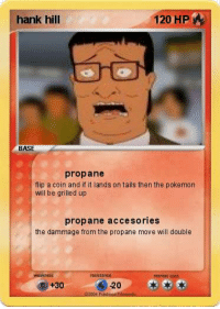 Hank Hill Propane: hank hill  120 HP  BASE  propane  flip a coin and if it lands on tails then the pokemon  will be grilled up  propane accesories  the dammage from the propane move will double  -20  +30