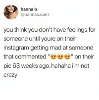 HahaIMNOTOKWITHTHIShaha😅 TwitterCreds: hannabauerr: hanna b  @hannabauerr  you think you don't have feelings for  someone until youre on their  instagram getting mad at someone  that commented ,, 99 ,, on their  pic 63 weeks ago. hahaha i'm not  crazy HahaIMNOTOKWITHTHIShaha😅 TwitterCreds: hannabauerr