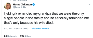 Single Holidays: Hanna Dickinson  @hansdickie  I jokingly reminded my grandpa that we were the only  single people in the family and he seriously reminded me  that's only because his wife died.  6:10 PM · Dec 23, 2019 · Twitter for iPhone  29 Retweets  730 Likes Single Holidays