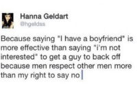 """Respect, Boyfriend, and Back: Hanna Geldart  @hgeldss  Because saying """"I have a boyfriend"""" is  more effective than saying """"i'm not  interested"""" to get a guy to back off  because men respect other men more  than my right to say no"""