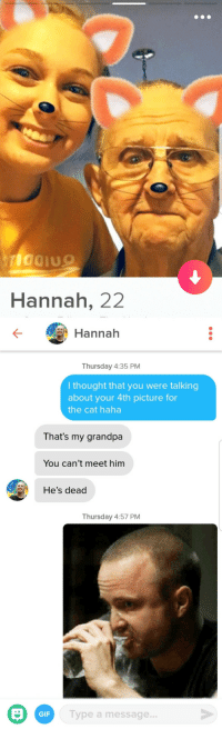 Cats, Friends, and Gif: Hannah, 22  Hannah  Thursday 4:35 PM  l thought that you were talking  about your 4th picture for  the cat haha  That's my grandpa  You can't meet him  He's dead  Thursday 4:57 PM  GIF  Type a message. Her bio said Not my cat but if something goes well my friends have cats I could probably help you meet. (Her last picture was with a cat
