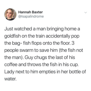 Goldfish, Pop, and Coffee: Hannah Baxter  @lsapalindrome  Just watched a man bringing home a  goldfish on the train accidentally pop  the bag- fish flops onto the floor.3  people swarm to save him (the fish not  the man). Guy chugs the last of his  coffee and throws the fish in his cup  Lady next to him empties in her bottle of  water. Teamwork