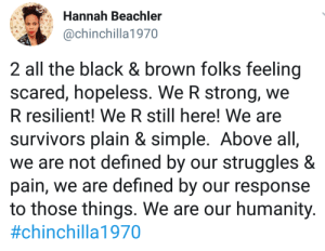 Strong and resilient: Hannah Beachler  @chinchilla1970  2 all the black & brown folks feeling  scared, hopeless. We R strong, we  R resilient! We R still here! We are  survivors plain & simple. Above all,  we are not defined by  pain, we are defıned by  to those things. We are our humanity.  struggles &  Our  our response  Strong and resilient