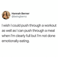Memes, Berner, and 🤖: Hannah Berner  @beingbernz  I wish l could push through a workout  as well as l can push through a meal  when I'm clearly full but I'm not done  emotionally eating.