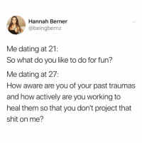 Be Like, Dating, and Funny: Hannah Berner  @beingbernz  Me dating at 21  So what do you like to do for fun?  Me dating at 27:  How aware are you of your past traumas  and how actively are you working to  heal them so that you don't project that  shit on me? Pls let this be like your 5th rodeo😩😅 TwitterCreds: @beingbernz