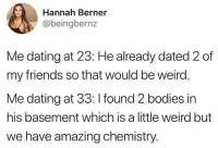 Bodies , Dating, and Friends: Hannah Berner  @beingbernz  Me dating at 23: He already dated 2 of  my friends so that would be weird  Me dating at 33: I found 2 bodies in  his basement which is a little weird but  we have amazing chemistry. I think I found the one
