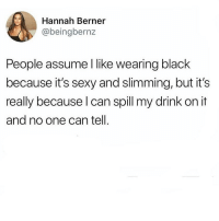 Memes, Sexy, and Black: Hannah Berner  @beingbernz  People assume I like wearing black  because it's sexy and slimming, but it's  really because l can spill my drink on it  and no one can tell. This an actual fact. 💯🙋🏽‍♀️👯‍♀️(@beingbernz)