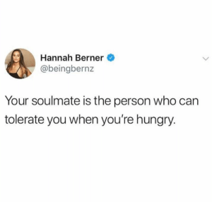 Hungry, Berner, and Who: Hannah Berner  @beingbernz  Your soulmate is the person who can  tolerate you when you're hungry.