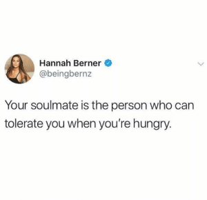 Hungry, Relationships, and Berner: Hannah Berner  @beingbernz  Your soulmate is the person who can  tolerate you when you're hungry.
