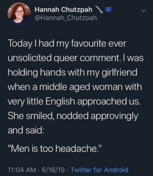 "Android, Twitter, and Today: Hannah Chutzpah  @Hannah_Chutzpah  Today I had my favourite ever  unsolicited queer comment. I was  holding hands with my girlfriend  when a middle aged woman with  very little English approached us.  She smiled, nodded approvingly  and said:  ""Men is too headache.""  11:04 AM 6/16/19 Twitter for Android They sure are."