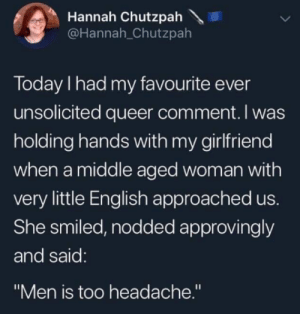 "Today, Girlfriend, and English: Hannah Chutzpah  @Hannah_Chutzpah  Today I had my favourite ever  unsolicited queer comment. I was  holding hands with my girlfriend  when a middle aged woman with  very little English approached us.  She smiled, nodded approvingly  and said:  ""Men is too headache."" Breaking the language barrier"