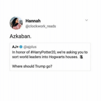 + This makes me laugh so much omg it's so accurate tho: Hannah  @clockwork reads  Azkaban.  AJ+@ajplus  In honor of #HarryPotter20, we're asking you to  sort world leaders into Hogwarts houses.  Where should Trump go? + This makes me laugh so much omg it's so accurate tho