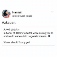Memes, Omg, and Trump: Hannah  @clockwork reads  @clockwork_reads  Azkaban.  AJ+ @ajplus  In honor of #HarryPotter20, we're asking you to  sort world leaders into Hogwarts houses.  Where should Trump go? omg