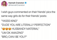 """Dude, Friends, and Funny: Hannah Cranston  @HannahCranston  I wish guys commented on their friends' pics the  same way girls do for their friends' posts  """"YASSS KING""""  """"DUDE YOU ARE LITERALLY PERFECTION""""  """"e HUSBANDY MATERIAL""""  """"UM OK AMAZING  """"BRO, CANI BE YOU?"""" I'm gonna start using """"YAASS KING"""" and see how long it takes me to lose all of my friends lol (@hannahcranston)"""