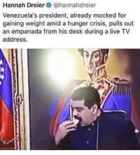 Desk, Live, and MeIRL: Hannah Dreier@hannahdreier  Venezuela's president, already mocked for  gaining weight amid a hunger crisis, pulls out  an empanada from his desk during a live TV  address. meirl
