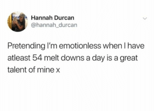 Dank, Power, and 🤖: Hannah Durcan  @hannah_durcan  Pretending I'm emotionless when I have  atleast 54 melt downs a day is a great  talent of mine x Will power