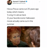 Halloween, Memes, and Omg: Hannah F Caldwell  @MsHannahFrazier  Hocus Pocus came out 25 years ago  today which means:  1) omg i'm old as heck  2) your favorite iconic Halloween  movie actually came out in the  summe omg tag someone who needs to know 😱🎃 (@mshannahfrazier on Twitter)