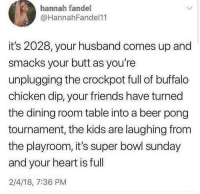 Can I get a YEE YEE GAHDAMN GAHDAMN 🤠 @larnite: hannah fandel  @HannahFandel11  it's 2028, your husband comes up and  smacks your butt as you're  unplugging the crockpot full of buffalo  chicken dip, your friends have turned  the dining room table into a beer pong  tournament, the kids are laughing from  the playroom, it's super bowl sunday  and your heart is full  2/4/18, 7:36 PM Can I get a YEE YEE GAHDAMN GAHDAMN 🤠 @larnite