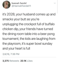 fallcaesar:  genderdeath:  riseofthecommonwoodpile:  egowave: this is the scariest tweet ive ever seen reading this made me feel like im in the twilight zone  Iwhat the fuck is buffalo chicken dip/I  it's 2028, alexa informs you that a radiation storm is rolling in from the eastern wastes as your food replicator slowly prints a plate of soy protein wings. your wife holoprojects from work to tell you she has another nine hours at the amazon warehouse and she's gotta go before she burns her unpaid five minute lunch break. the seven friends you're sharing a studio apartment with are huddled on the floor, each jacked into vr rigs. the superbowl is endless and your heart is a yawning void.  : hannah fandel  @HannahFandel11  it's 2028, your husband comes up and  smacks your butt as you're  unplugging the crockpot full of buffalo  chicken dip, your friends have turned  the dining room table into a beer pong  tournament, the kids are laughing from  the playroom, it's super bowl sunday  and your heart is full  2/4/18, 7:36 PM  3,375 Retweets 20.1K Likes fallcaesar:  genderdeath:  riseofthecommonwoodpile:  egowave: this is the scariest tweet ive ever seen reading this made me feel like im in the twilight zone  Iwhat the fuck is buffalo chicken dip/I  it's 2028, alexa informs you that a radiation storm is rolling in from the eastern wastes as your food replicator slowly prints a plate of soy protein wings. your wife holoprojects from work to tell you she has another nine hours at the amazon warehouse and she's gotta go before she burns her unpaid five minute lunch break. the seven friends you're sharing a studio apartment with are huddled on the floor, each jacked into vr rigs. the superbowl is endless and your heart is a yawning void.