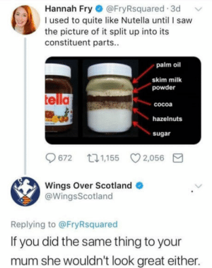 Yer not supposed to eat it separately: Hannah Fry @FryRsquared 3d  I used to quite like Nutella unti I saw  the picture of it split up into its  constituent parts..  palm oil  skim milk  powder  telld  cocoa  hazelnuts  sugar  9672 口1,155 2,056  Wings Over Scotland  @WingsScotland  Replying to @FryRsquared  If you did the same thing to your  mum she wouldn't look great either. Yer not supposed to eat it separately