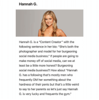 "Gym, Money, and Parents: Hannah G  Hannah G. is a ""Content Creator"" with the  following sentence in her bio: ""She's both the  photographer and model for her burgeoning  social media business."" If people are going to  make money off of social media, can we at  least be a little more honest? Burgeoning  social media business?! How about ""Hannah  G. has a following that's mostly men who  frequently DM her something about the  hardness of their penis but that's a little weird  to say to her parents so let's just say Hannah  G. is very lucky and frequents the gym."" Tonight is the premiere of the Bachelor and @jaredfreid is here to break down the worst things you've thought about this season's contests. Check out the link in the bio for the rest."