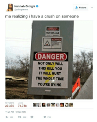 Blackpeopletwitter, Crush, and Time: Hannah Giorgis  @ethiopienne  Follow  me realizing i have a crush on someone  DANGER  HIGH VOLTAGE  A DANGER  DANGER  NOT ONLY WILL  THIS KILL YOU  IT WILL HURT  THE WHOLE TIME  YOU'RE DYING  RETWEETS  LIKES  29,370 74,788  囲  11:25 AM -9 Mar 2017  149  29K  間75K <p>Oh no. (via /r/BlackPeopleTwitter)</p>