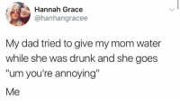 Dad, Drunk, and Water: Hannah Grace  @hanhangracee  My dad tried to give my mom water  while she was drunk and she goes  um you're annoying  Me