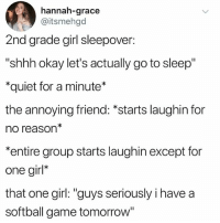"Go to Sleep, Game, and Girl: hannah-grace  @itsmehgd  2nd grade girl sleepover:  ""shhh okay let's actually go to sleep""  *quiet for a minute*  the annoying friend: *starts laughin for  no reason*  entire group starts laughin except for  one girl*  that one girl: ""guys seriously i have a  softball game tomorrow"" we all have that one friend 😂"
