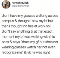 "Memes, Saw, and Work: hannah gulick  @gulickhannah  didnt have my glasses walking across  campus & thought i saw my bf but  then i thought no hes at work so i  didn't say anything & at that exact  moment my bf was walking with his  boss & says ""thats my gf but shes not  wearing glasses watch her not even  recognize me"" & yk he was right Tag your girl."