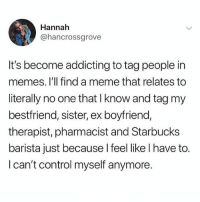 Hoe, Meme, and Memes: Hannah  @hancrossgrove  It's become addicting to tag people in  memes. l'll find a meme that relates to  literally no one that I know and tag my  bestfriend, sister, ex boyfriend,  therapist, pharmacist and Starbucks  barista just because l feel like l have to.  I can't control myself anymore. A Meme @hoe