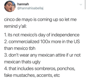 Fake, Tbh, and Ugly: hannah  @hannahisabellaj  cinco de mayo is coming up so let me  remind y'all  1. its not mexico's day of independence  2. commercialized 100x more in the US  than mexico tbh  3. don't wear any mexican attire if ur not  mexican thats ugly  4. that includes sombreros, ponchos,  fake mustaches, accents, etc Reminder for Cinco de mayo 🌮